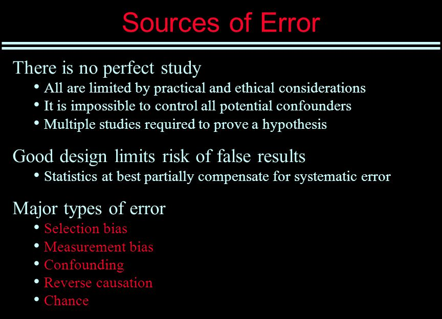 Sources of Error There is no perfect study All are limited by practical and ethical considerations It is impossible to control all potential confounders Multiple studies required to prove a hypothesis Good design limits risk of false results Statistics at best partially compensate for systematic error Major types of error Selection bias Measurement bias Confounding Reverse causation Chance