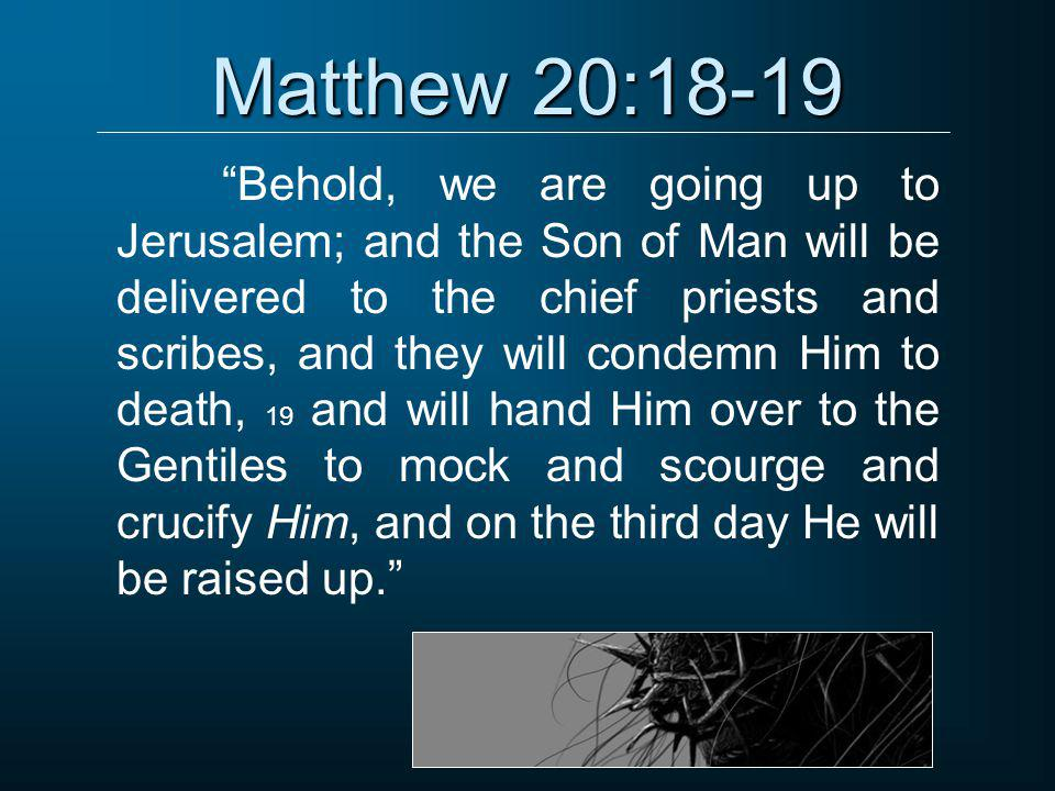 """Matthew 20:18-19 """"Behold, we are going up to Jerusalem; and the Son of Man will be delivered to the chief priests and scribes, and they will condemn H"""