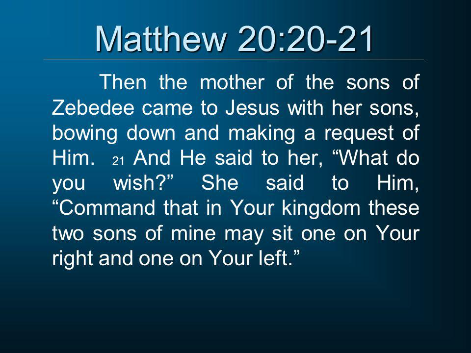 """Matthew 20:20-21 Then the mother of the sons of Zebedee came to Jesus with her sons, bowing down and making a request of Him. 21 And He said to her, """""""