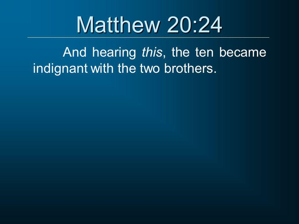 Matthew 20:24 And hearing this, the ten became indignant with the two brothers.