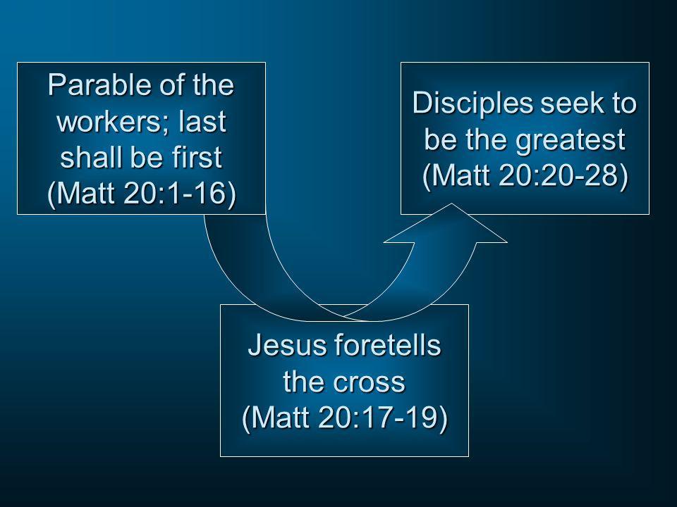 Disciples seek to be the greatest (Matt 20:20-28) Jesus foretells the cross (Matt 20:17-19) Parable of the workers; last shall be first (Matt 20:1-16)