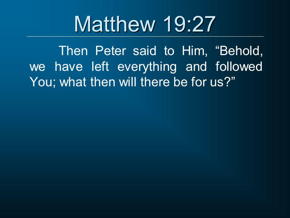 """Matthew 19:27 Then Peter said to Him, """"Behold, we have left everything and followed You; what then will there be for us?"""""""