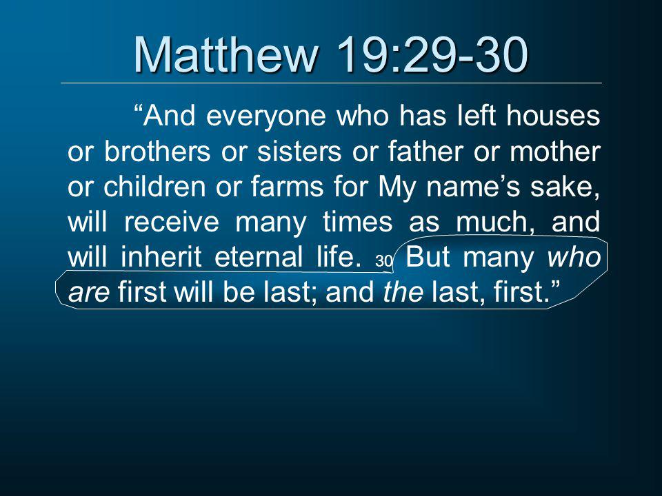 """Matthew 19:29-30 """"And everyone who has left houses or brothers or sisters or father or mother or children or farms for My name's sake, will receive ma"""