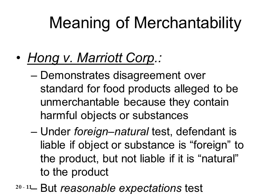 Hong v. Marriott Corp.: –Demonstrates disagreement over standard for food products alleged to be unmerchantable because they contain harmful objects o