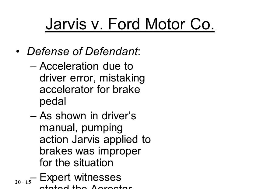 Jarvis v. Ford Motor Co. Defense of Defendant: –Acceleration due to driver error, mistaking accelerator for brake pedal –As shown in driver's manual,