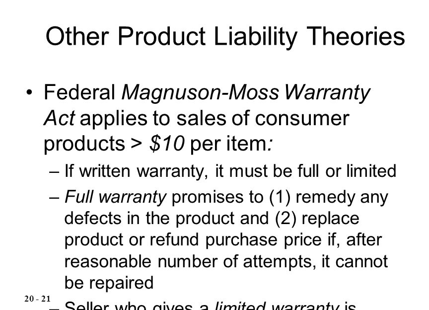 Federal Magnuson-Moss Warranty Act applies to sales of consumer products > $10 per item: –If written warranty, it must be full or limited –Full warran