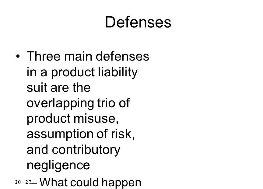 Three main defenses in a product liability suit are the overlapping trio of product misuse, assumption of risk, and contributory negligence –What coul