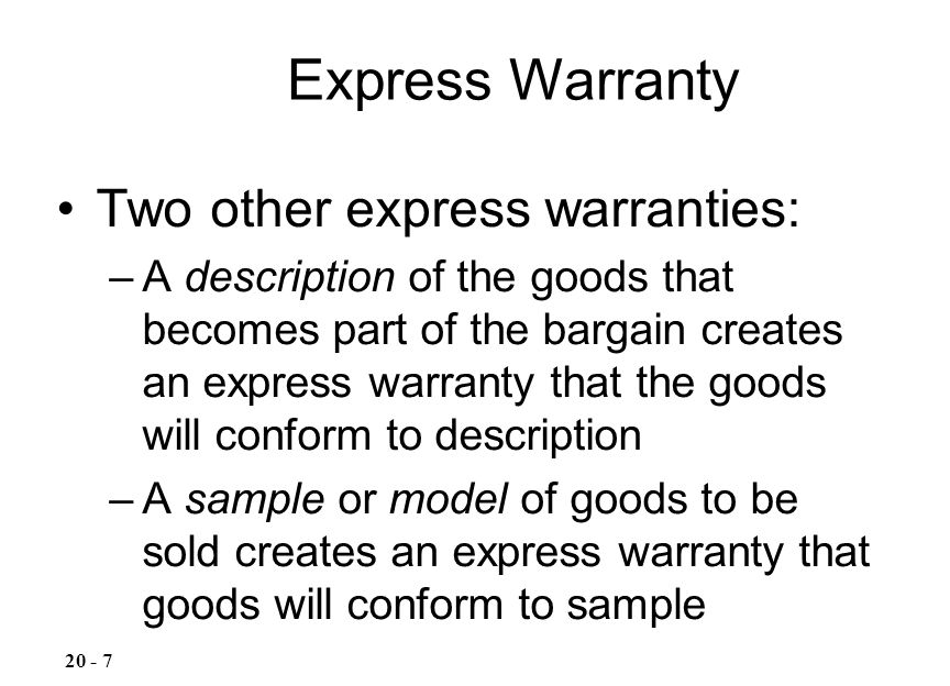 Two other express warranties: –A description of the goods that becomes part of the bargain creates an express warranty that the goods will conform to description –A sample or model of goods to be sold creates an express warranty that goods will conform to sample Express Warranty 20 - 7