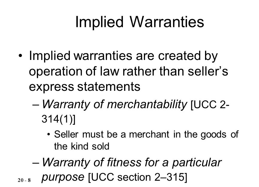 Implied warranties are created by operation of law rather than seller's express statements –Warranty of merchantability [UCC 2- 314(1)] Seller must be