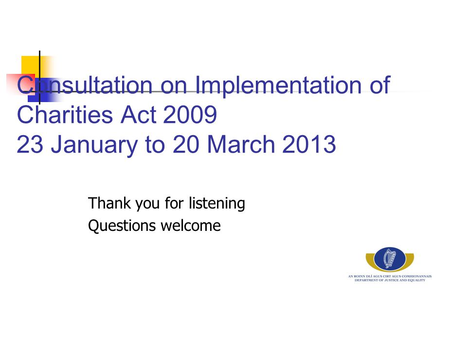 Consultation on Implementation of Charities Act 2009 23 January to 20 March 2013 Thank you for listening Questions welcome