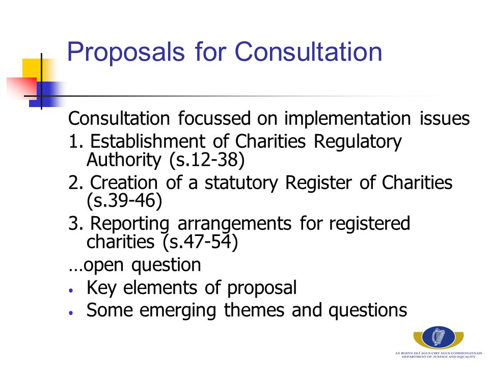 Proposals for Consultation Consultation focussed on implementation issues 1. Establishment of Charities Regulatory Authority (s.12-38) 2. Creation of