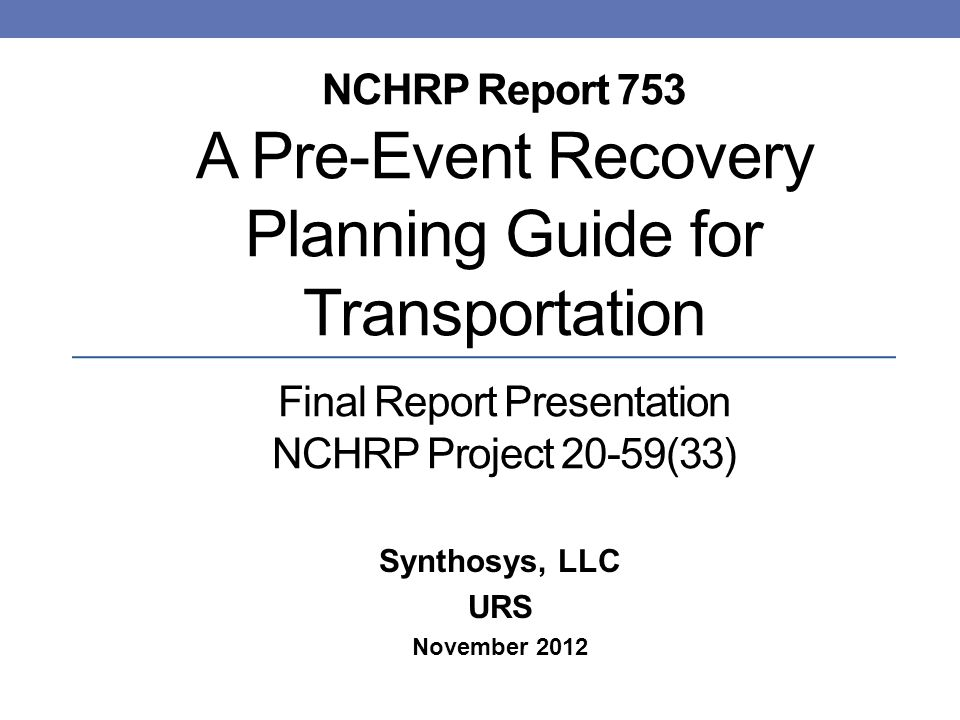NCHRP Report 753 A Pre-Event Recovery Planning Guide for Transportation Final Report Presentation NCHRP Project 20-59(33) Synthosys, LLC URS November