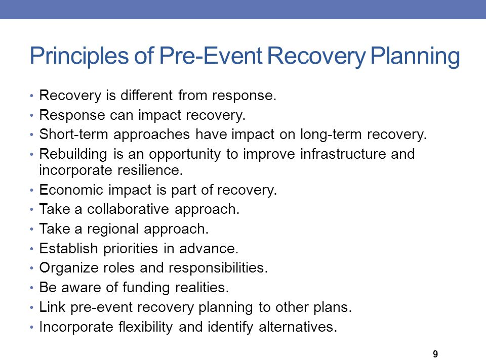 Principles of Pre-Event Recovery Planning Recovery is different from response. Response can impact recovery. Short-term approaches have impact on long