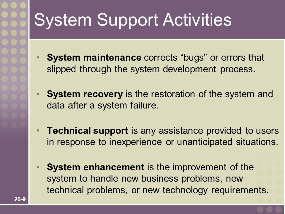 20-9 System Support Activities System maintenance corrects bugs or errors that slipped through the system development process.
