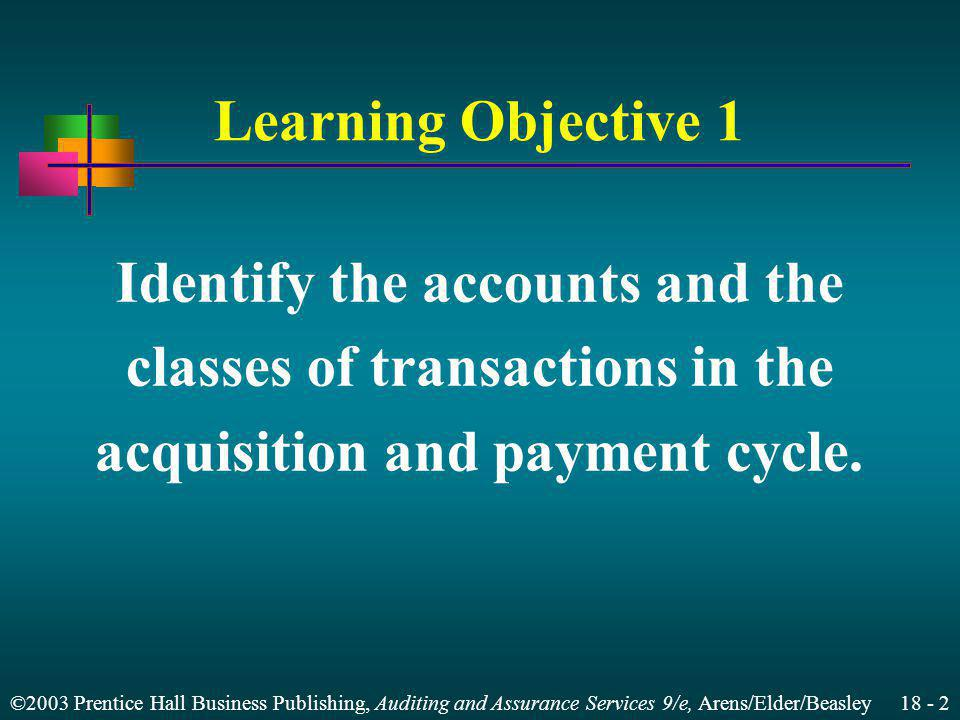 ©2003 Prentice Hall Business Publishing, Auditing and Assurance Services 9/e, Arens/Elder/Beasley 18 - 2 Learning Objective 1 Identify the accounts and the classes of transactions in the acquisition and payment cycle.
