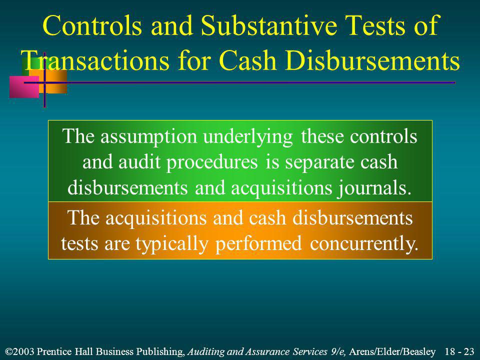 ©2003 Prentice Hall Business Publishing, Auditing and Assurance Services 9/e, Arens/Elder/Beasley 18 - 23 Controls and Substantive Tests of Transactions for Cash Disbursements The assumption underlying these controls and audit procedures is separate cash disbursements and acquisitions journals.