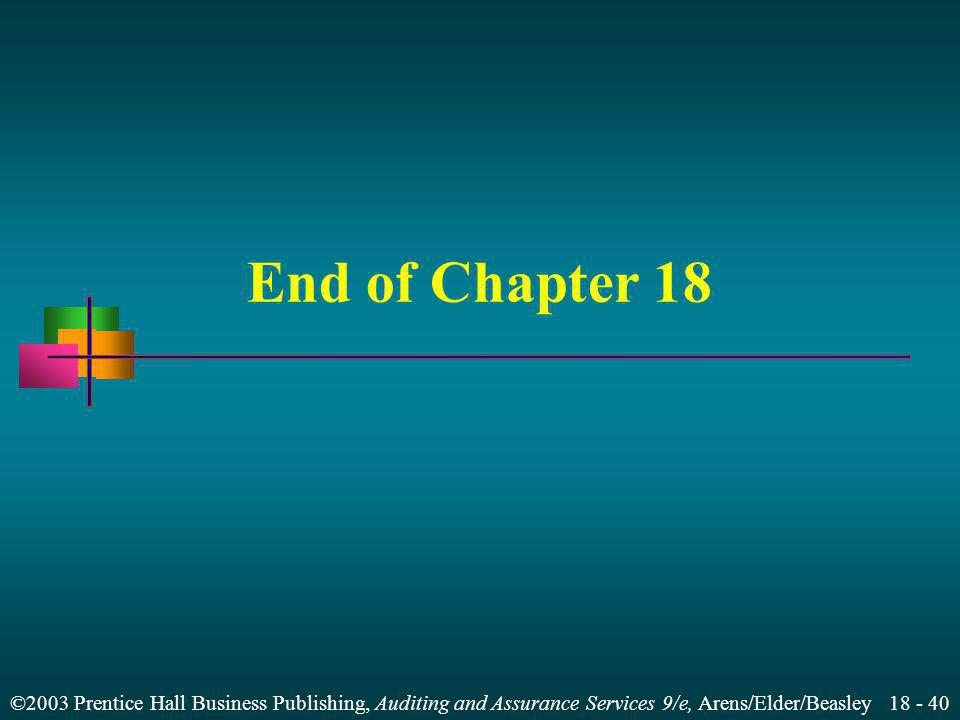 ©2003 Prentice Hall Business Publishing, Auditing and Assurance Services 9/e, Arens/Elder/Beasley 18 - 40 End of Chapter 18
