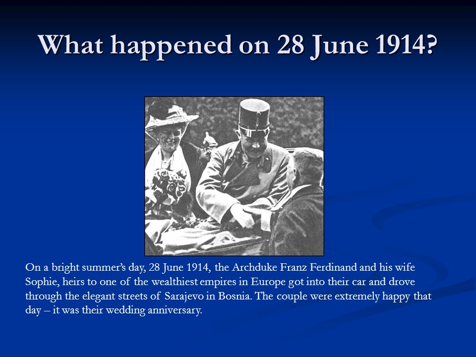 What happened on 28 June 1914? On a bright summer's day, 28 June 1914, the Archduke Franz Ferdinand and his wife Sophie, heirs to one of the wealthies