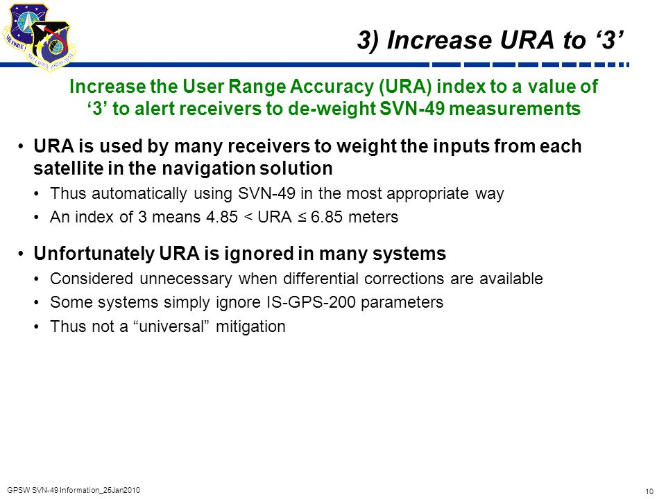 10 GPSW SVN-49 Information_25Jan2010 3) Increase URA to '3' Increase the User Range Accuracy (URA) index to a value of '3' to alert receivers to de-we