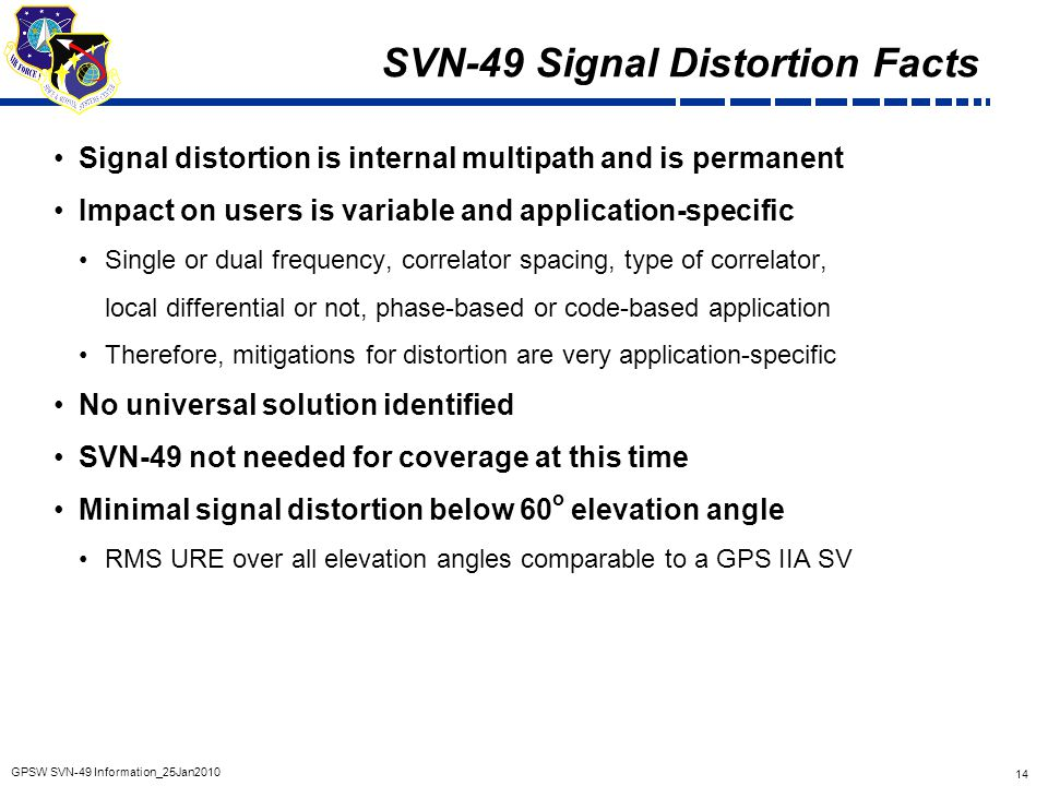 14 GPSW SVN-49 Information_25Jan2010 SVN-49 Signal Distortion Facts Signal distortion is internal multipath and is permanent Impact on users is variab