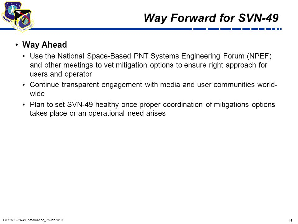 16 GPSW SVN-49 Information_25Jan2010 Way Forward for SVN-49 Way Ahead Use the National Space-Based PNT Systems Engineering Forum (NPEF) and other meet