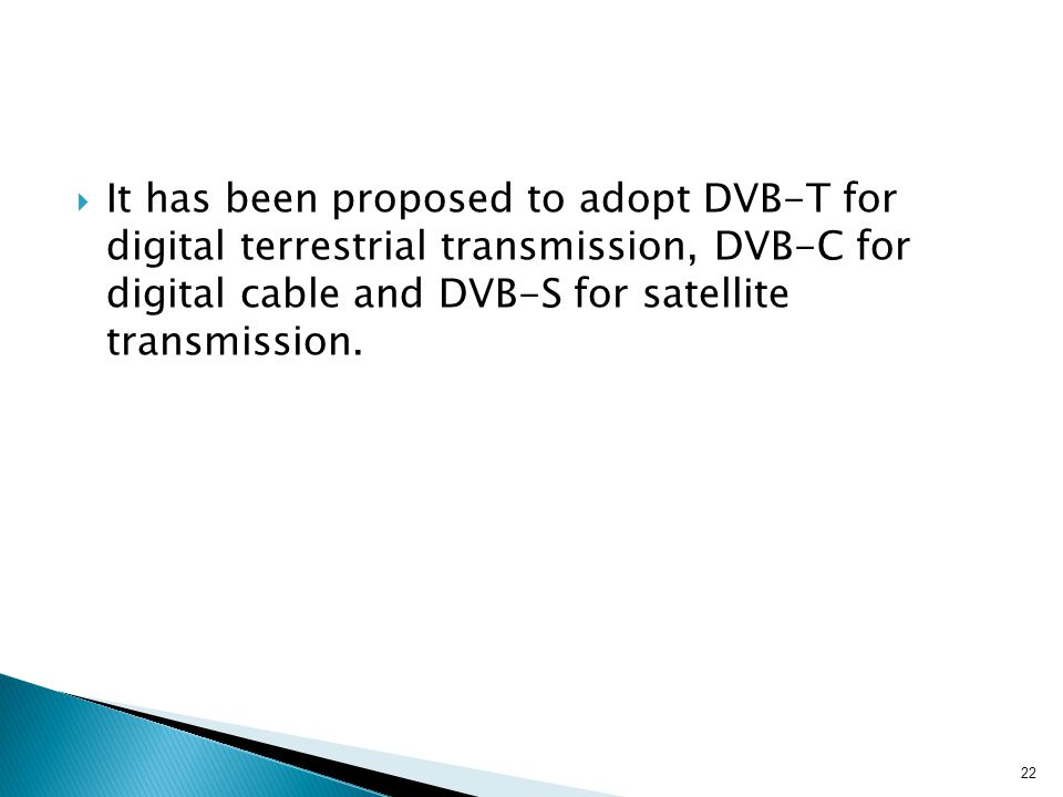  It has been proposed to adopt DVB-T for digital terrestrial transmission, DVB-C for digital cable and DVB-S for satellite transmission. 22