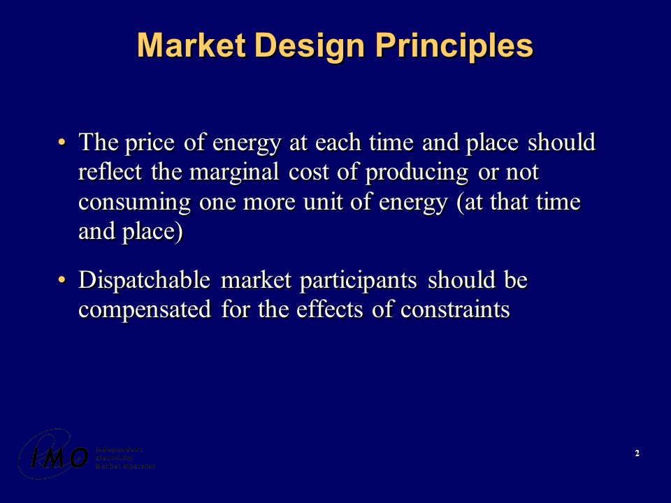 2 Market Design Principles The price of energy at each time and place should reflect the marginal cost of producing or not consuming one more unit of energy (at that time and place) Dispatchable market participants should be compensated for the effects of constraints The price of energy at each time and place should reflect the marginal cost of producing or not consuming one more unit of energy (at that time and place) Dispatchable market participants should be compensated for the effects of constraints