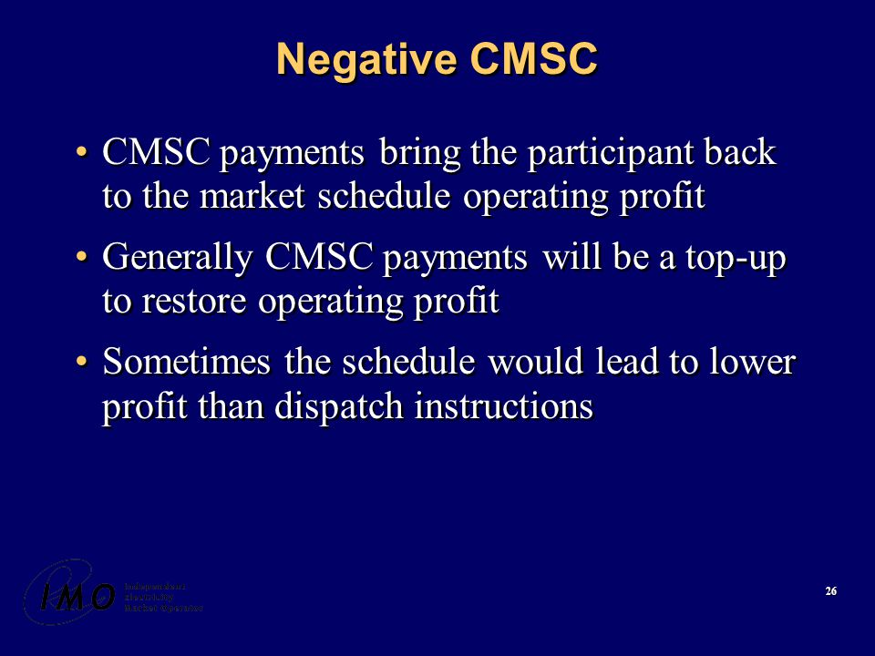26 Negative CMSC CMSC payments bring the participant back to the market schedule operating profit Generally CMSC payments will be a top-up to restore operating profit Sometimes the schedule would lead to lower profit than dispatch instructions CMSC payments bring the participant back to the market schedule operating profit Generally CMSC payments will be a top-up to restore operating profit Sometimes the schedule would lead to lower profit than dispatch instructions