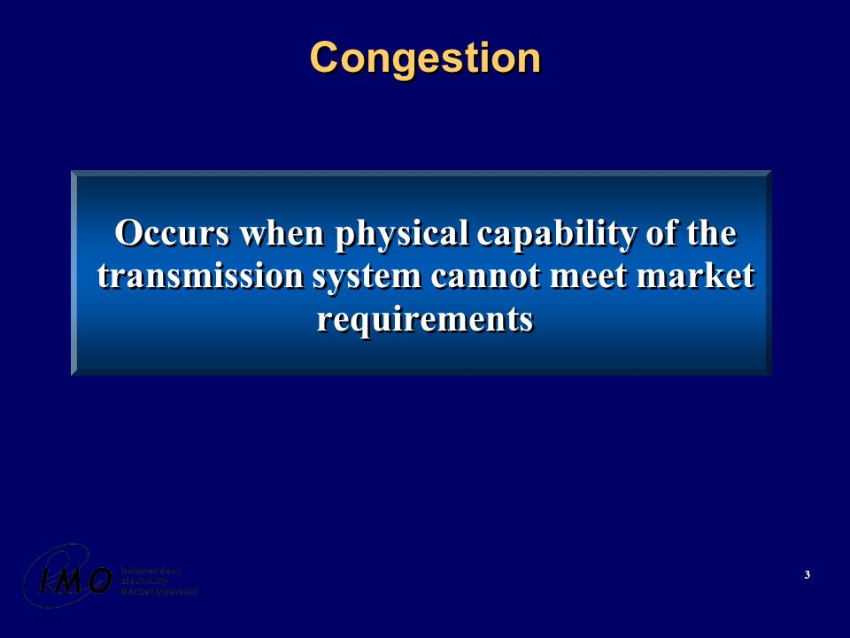 3 Congestion Occurs when physical capability of the transmission system cannot meet market requirements