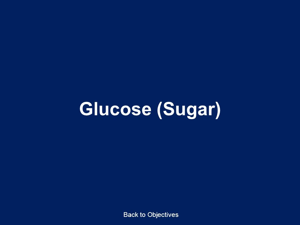 Glucose (Sugar) Back to Objectives