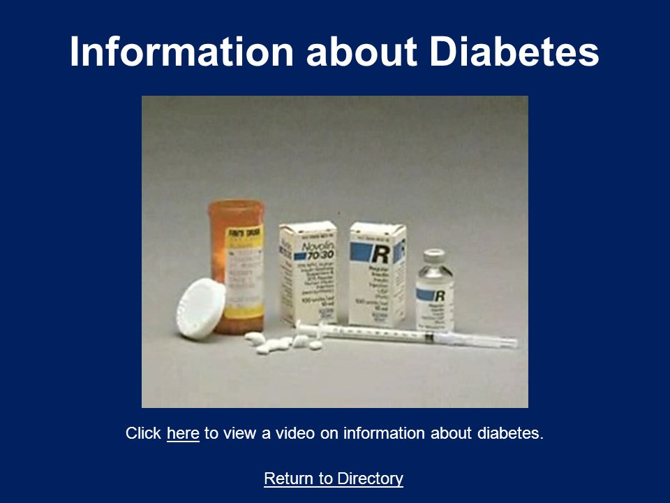 Return to Directory Click here to view a video on information about diabetes.here Information about Diabetes