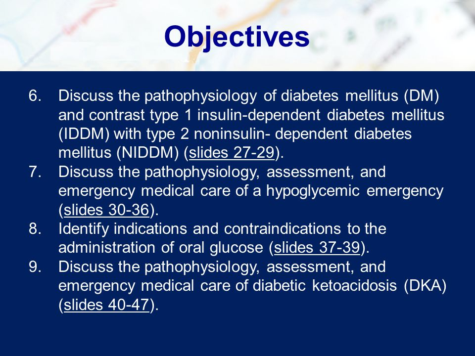 Objectives 6.Discuss the pathophysiology of diabetes mellitus (DM) and contrast type 1 insulin-dependent diabetes mellitus (IDDM) with type 2 noninsul