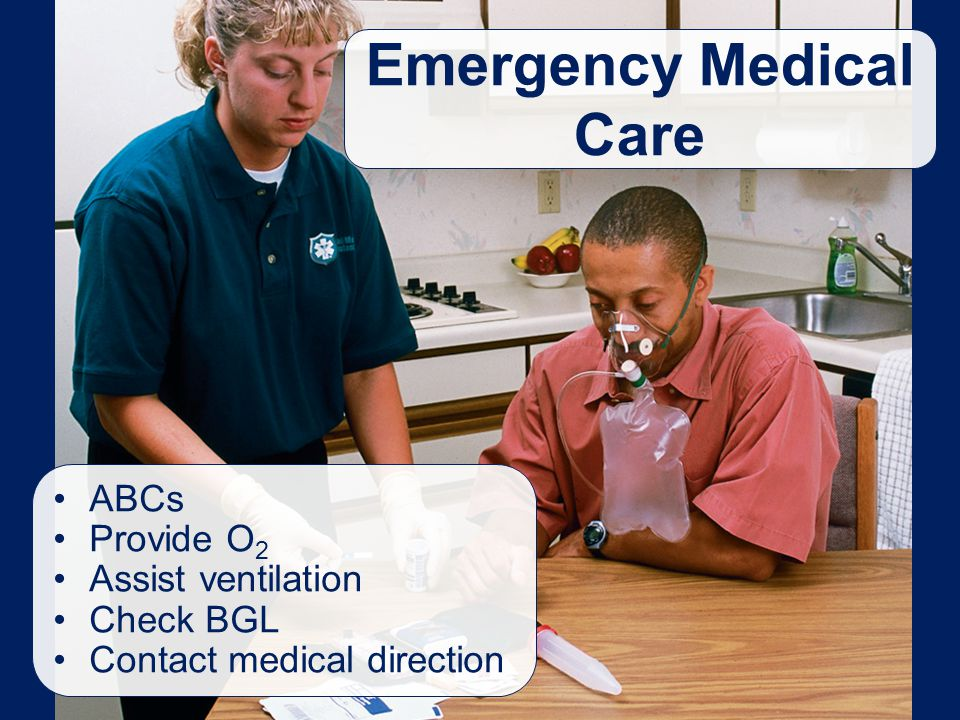 Emergency Medical Care ABCs Provide O 2 Assist ventilation Check BGL Contact medical direction