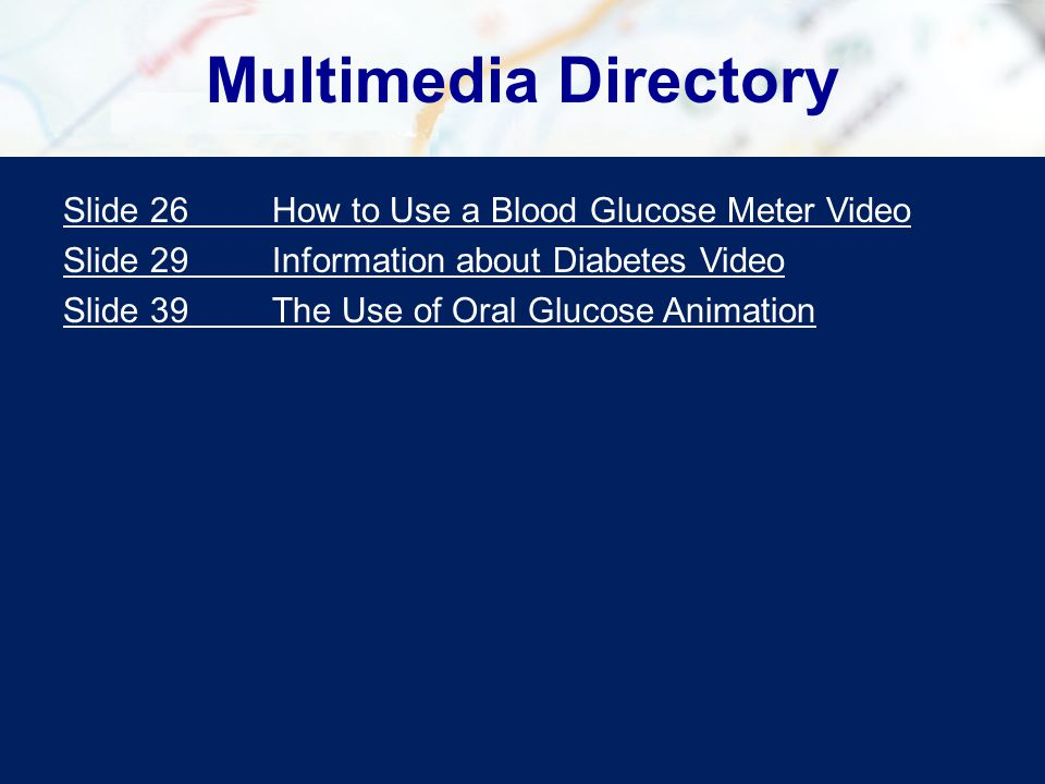 Multimedia Directory Slide 26How to Use a Blood Glucose Meter Video Slide 29Information about Diabetes Video Slide 39The Use of Oral Glucose Animation