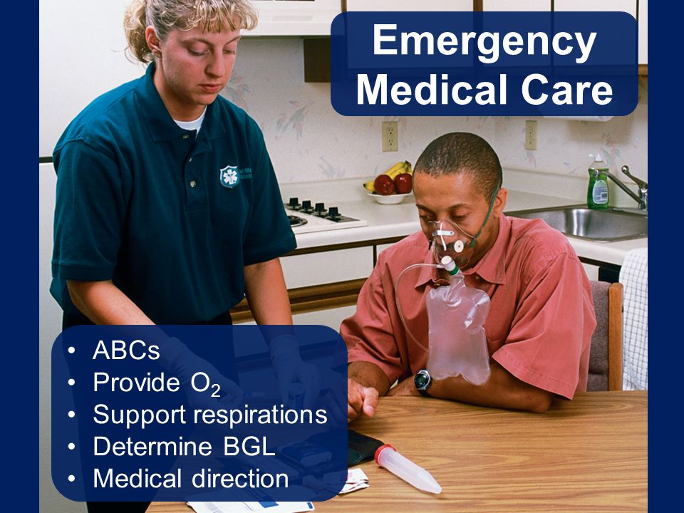 Emergency Medical Care ABCs Provide O 2 Support respirations Determine BGL Medical direction