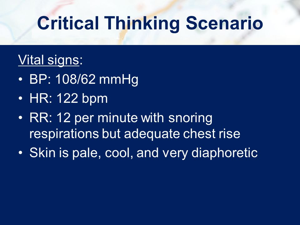 Vital signs: BP: 108/62 mmHg HR: 122 bpm RR: 12 per minute with snoring respirations but adequate chest rise Skin is pale, cool, and very diaphoretic