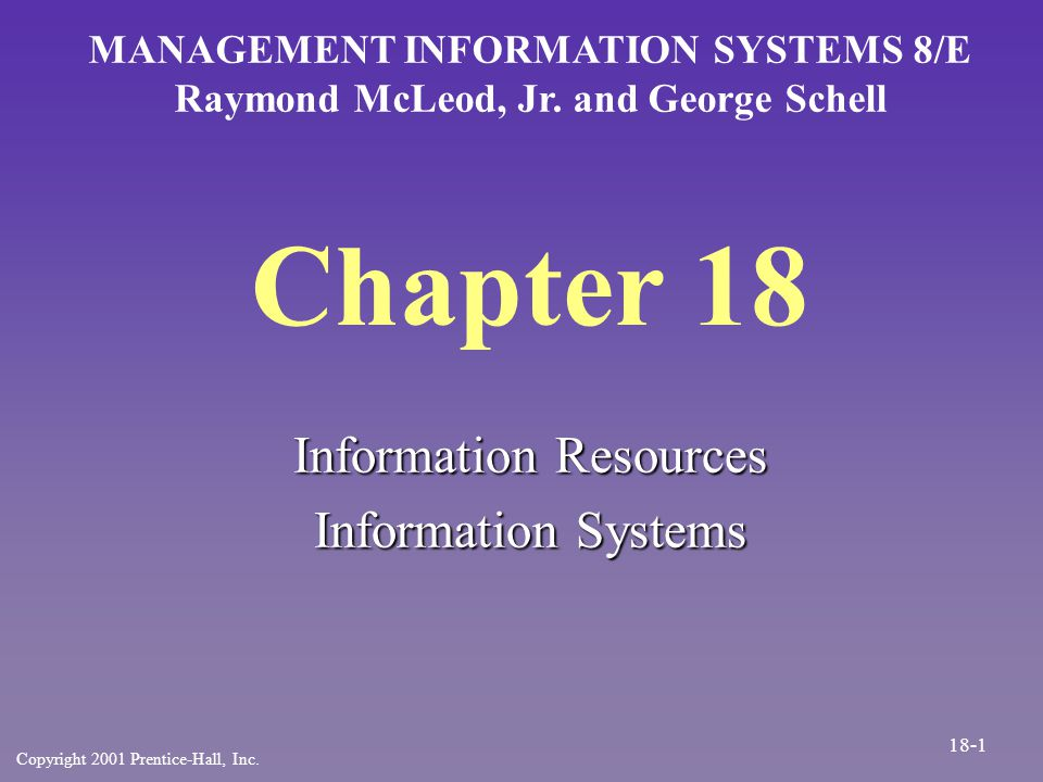 Chapter 18 Information Resources Information Systems MANAGEMENT INFORMATION SYSTEMS 8/E Raymond McLeod, Jr. and George Schell Copyright 2001 Prentice-