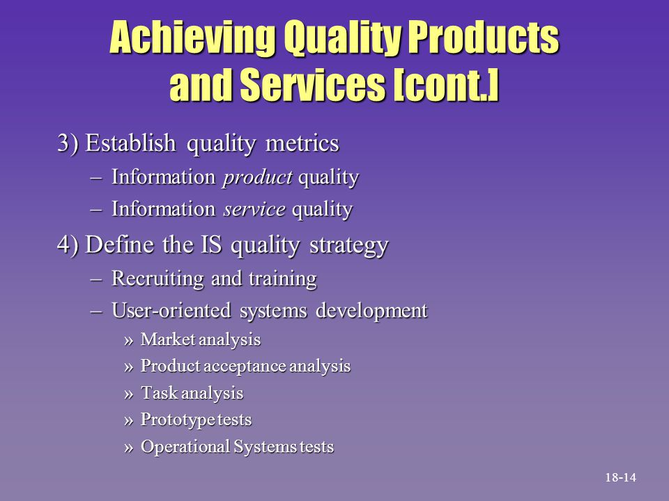 Achieving Quality Products and Services [cont.] 3) Establish quality metrics –Information product quality –Information service quality 4) Define the IS quality strategy –Recruiting and training –User-oriented systems development »Market analysis »Product acceptance analysis »Task analysis »Prototype tests »Operational Systems tests 18-14