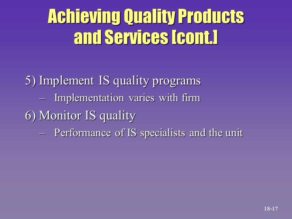 Achieving Quality Products and Services [cont.] 5) Implement IS quality programs –Implementation varies with firm 6) Monitor IS quality –Performance o