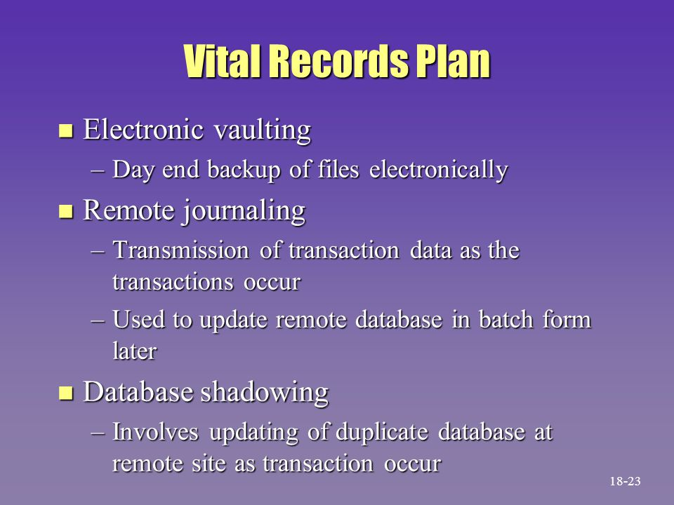Vital Records Plan n Electronic vaulting –Day end backup of files electronically n Remote journaling –Transmission of transaction data as the transact