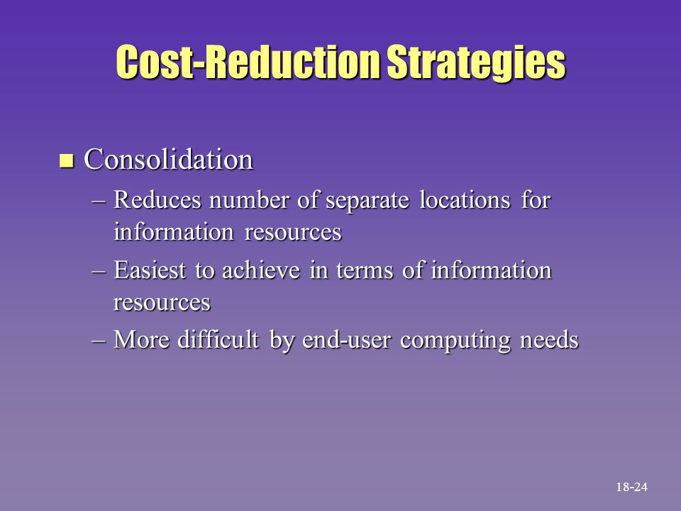 Cost-Reduction Strategies n Consolidation –Reduces number of separate locations for information resources –Easiest to achieve in terms of information resources –More difficult by end-user computing needs 18-24