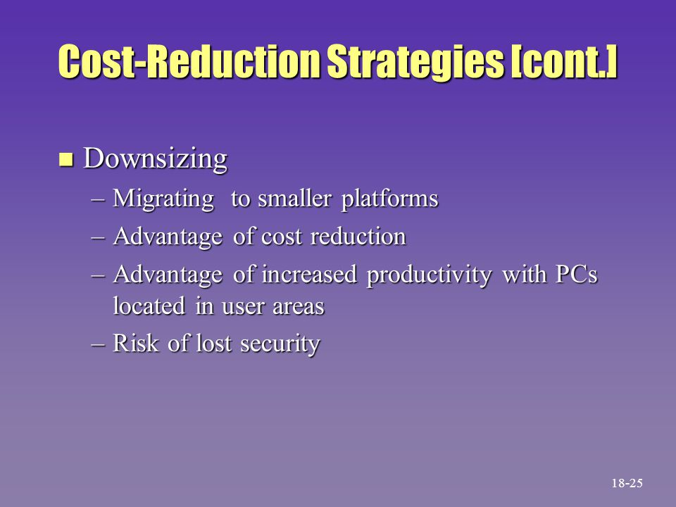 Cost-Reduction Strategies [cont.] n Downsizing –Migrating to smaller platforms –Advantage of cost reduction –Advantage of increased productivity with PCs located in user areas –Risk of lost security 18-25