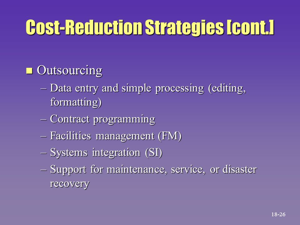 Cost-Reduction Strategies [cont.] n Outsourcing –Data entry and simple processing (editing, formatting) –Contract programming –Facilities management (FM) –Systems integration (SI) –Support for maintenance, service, or disaster recovery 18-26