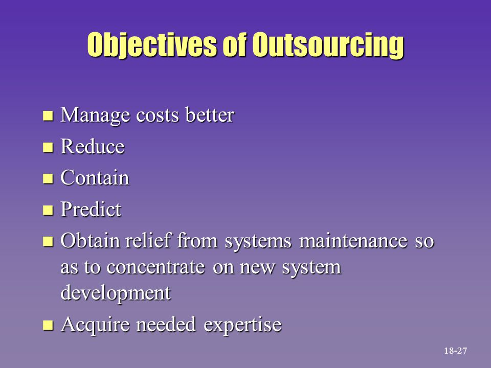 Objectives of Outsourcing n Manage costs better n Reduce n Contain n Predict n Obtain relief from systems maintenance so as to concentrate on new syst