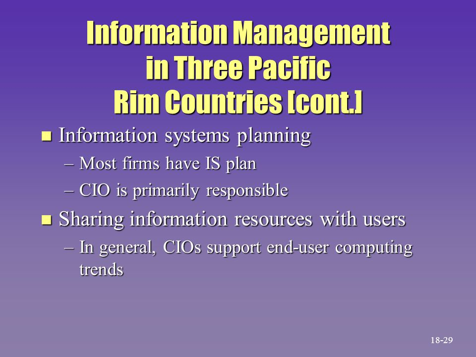 Information Management in Three Pacific Rim Countries [cont.] n Information systems planning –Most firms have IS plan –CIO is primarily responsible n