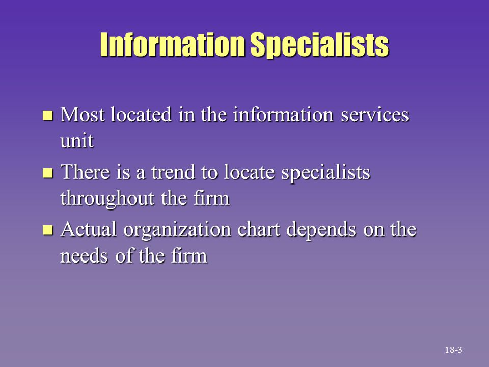 Information Specialists n Most located in the information services unit n There is a trend to locate specialists throughout the firm n Actual organiza