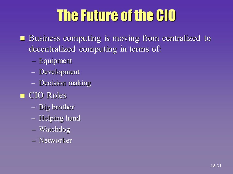 The Future of the CIO n Business computing is moving from centralized to decentralized computing in terms of: –Equipment –Development –Decision making