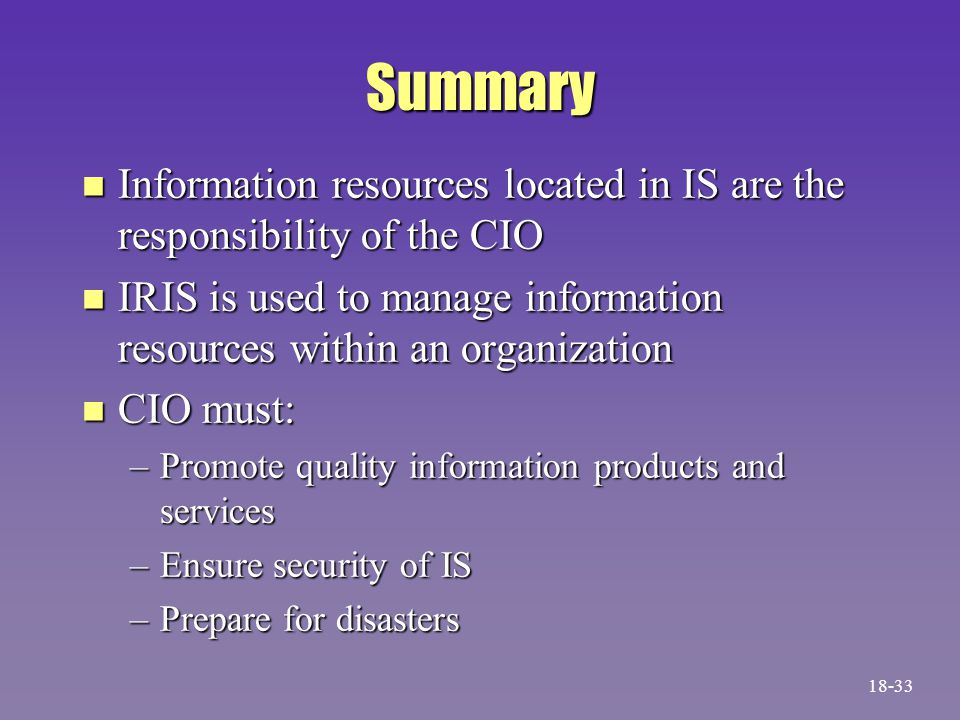 Summary n Information resources located in IS are the responsibility of the CIO n IRIS is used to manage information resources within an organization n CIO must: –Promote quality information products and services –Ensure security of IS –Prepare for disasters 18-33