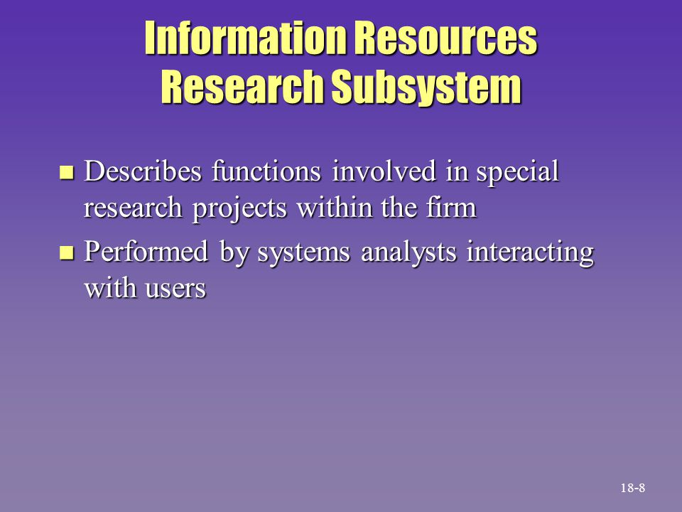 Information Resources Research Subsystem n Describes functions involved in special research projects within the firm n Performed by systems analysts interacting with users 18-8