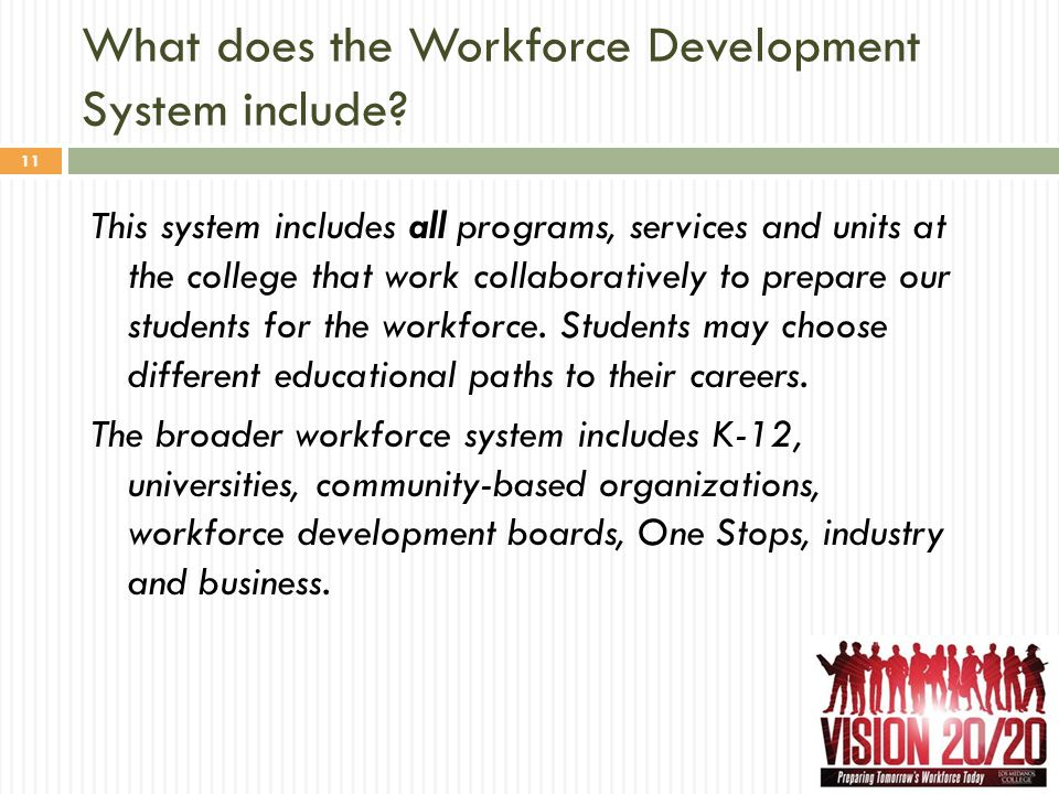 What does the Workforce Development System include? 11 This system includes all programs, services and units at the college that work collaboratively